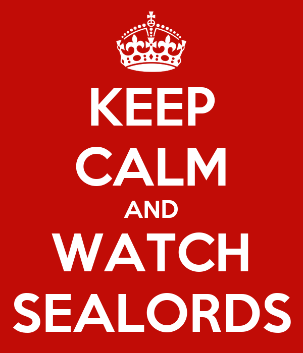 KEEP CALM AND WATCH SEALORDS