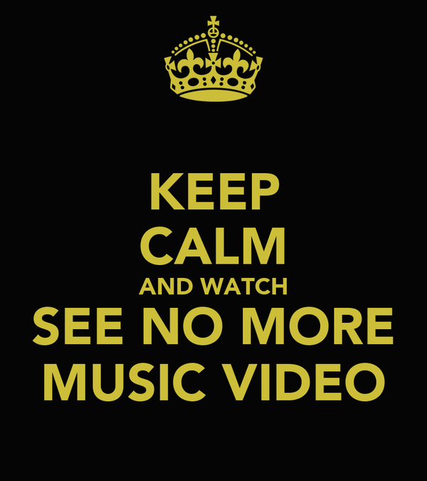 KEEP CALM AND WATCH SEE NO MORE MUSIC VIDEO