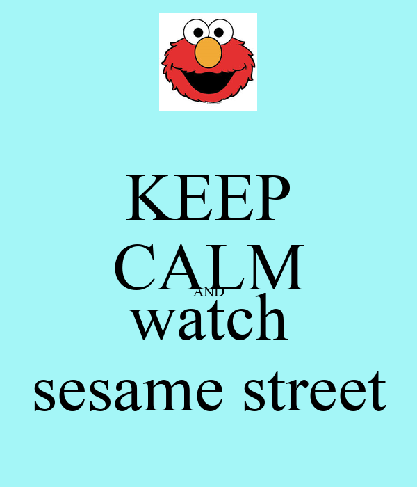 KEEP CALM AND watch sesame street