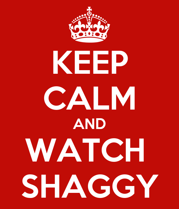 KEEP CALM AND WATCH  SHAGGY