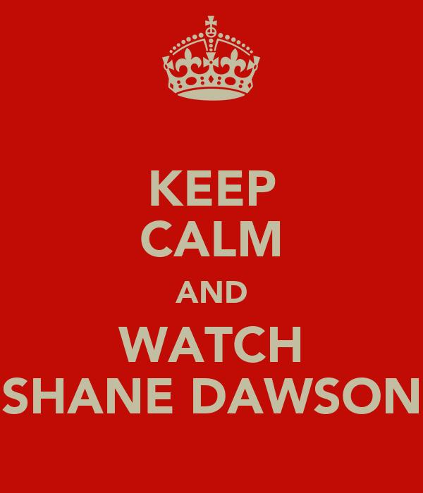 KEEP CALM AND WATCH SHANE DAWSON