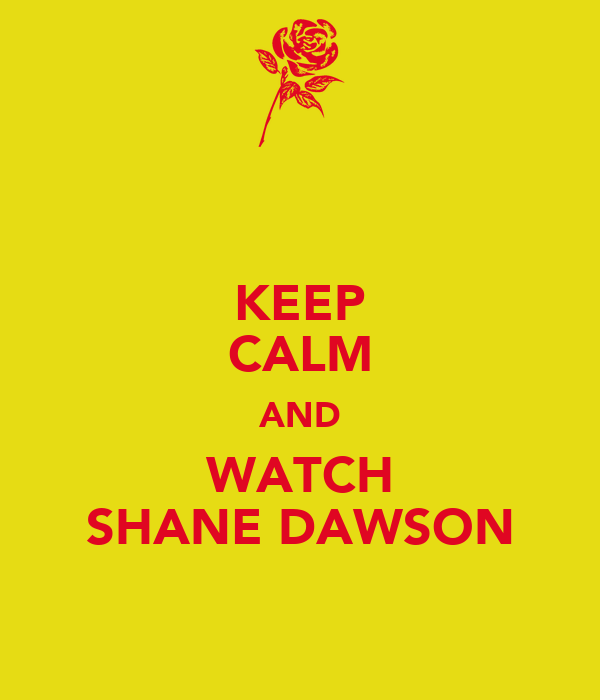KEEP CALM AND WATCH SHANE DAWSON