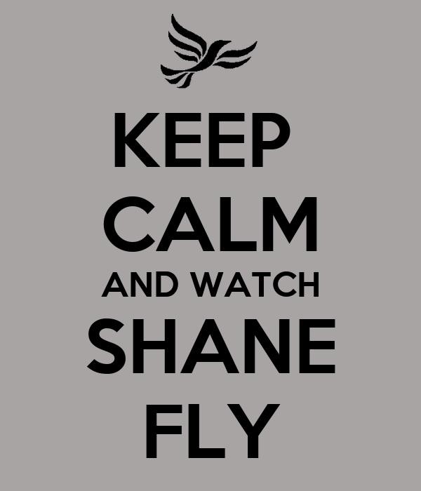 KEEP  CALM AND WATCH SHANE FLY