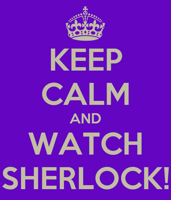 KEEP CALM AND WATCH SHERLOCK!