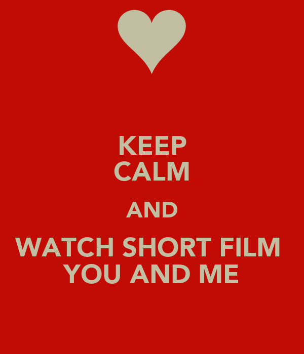 KEEP CALM AND WATCH SHORT FILM  YOU AND ME