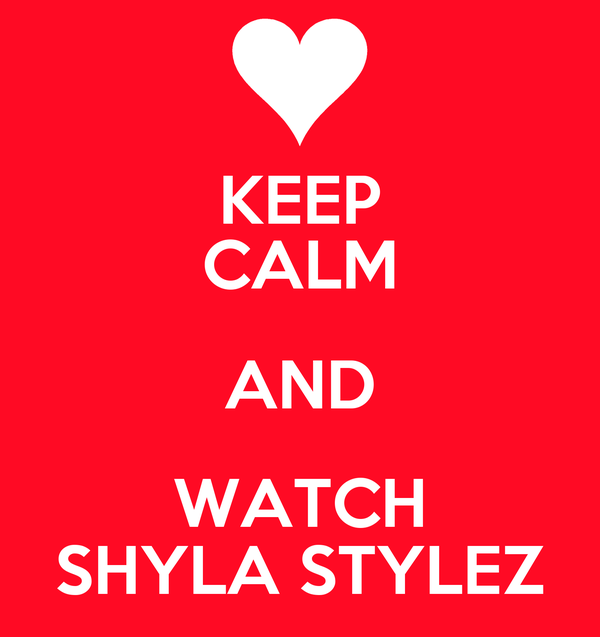 KEEP CALM AND WATCH SHYLA STYLEZ