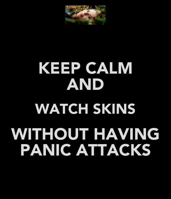 KEEP CALM AND WATCH SKINS WITHOUT HAVING PANIC ATTACKS