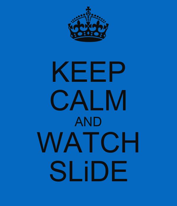 KEEP CALM AND WATCH SLiDE