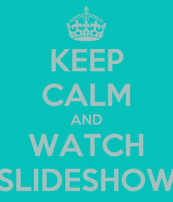 KEEP CALM AND WATCH SLIDESHOW