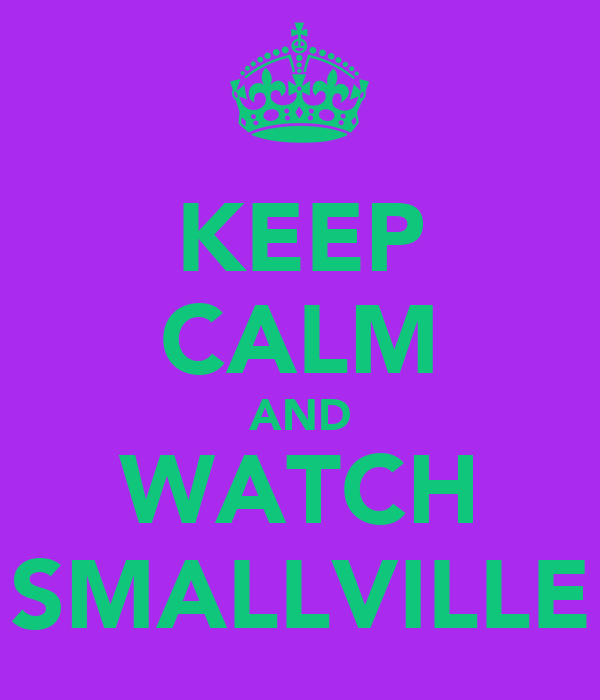 KEEP CALM AND WATCH SMALLVILLE