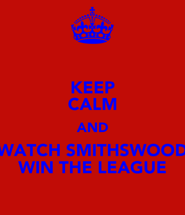 KEEP CALM AND WATCH SMITHSWOOD WIN THE LEAGUE