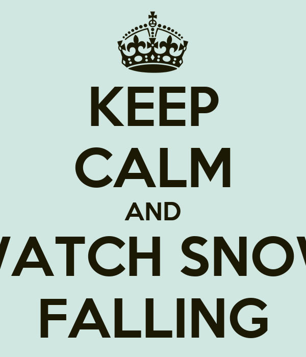 KEEP CALM AND WATCH SNOW FALLING