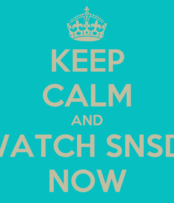 KEEP CALM AND WATCH SNSD  NOW