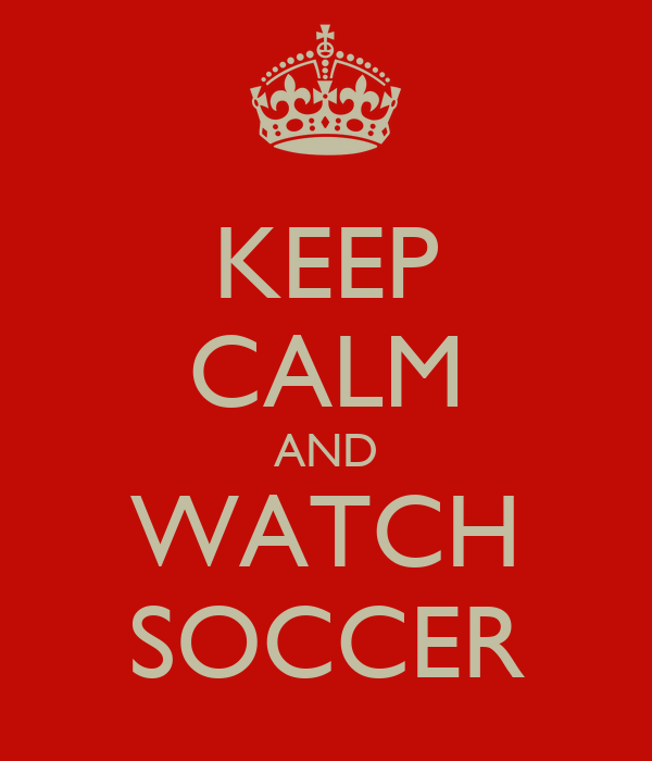 KEEP CALM AND WATCH SOCCER
