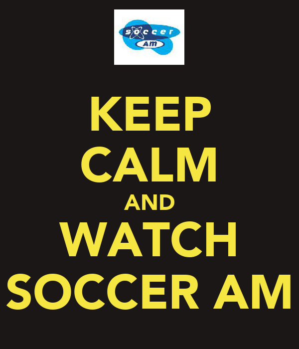 KEEP CALM AND WATCH SOCCER AM