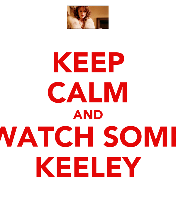 KEEP CALM AND WATCH SOME KEELEY