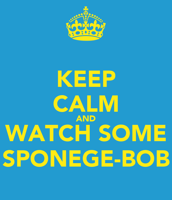 KEEP CALM AND WATCH SOME SPONEGE-BOB