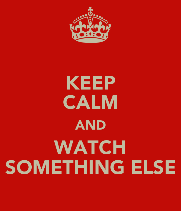 KEEP CALM AND WATCH SOMETHING ELSE