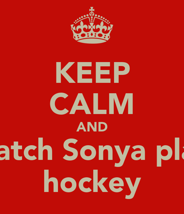 KEEP CALM AND watch Sonya play hockey