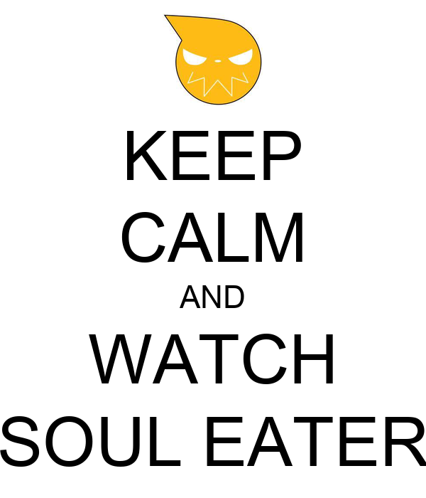 KEEP CALM AND WATCH SOUL EATER