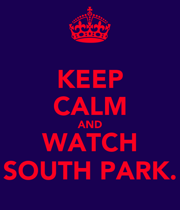 KEEP CALM AND WATCH SOUTH PARK.