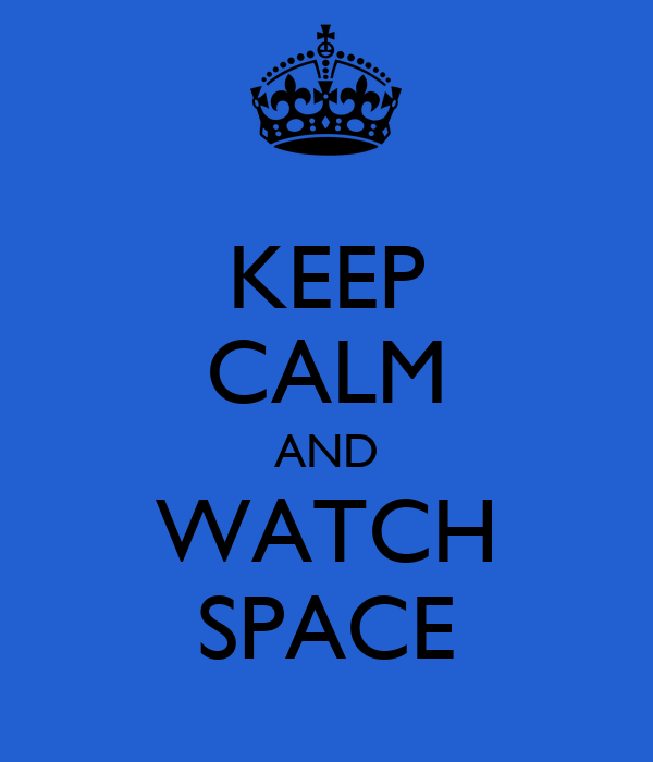 KEEP CALM AND WATCH SPACE