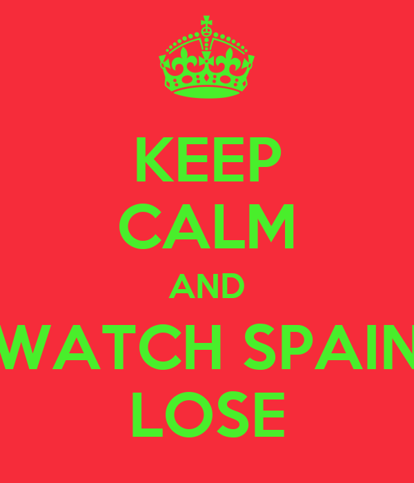 KEEP CALM AND WATCH SPAIN LOSE