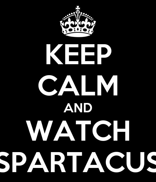 KEEP CALM AND WATCH SPARTACUS