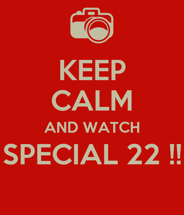 KEEP CALM AND WATCH SPECIAL 22 !!