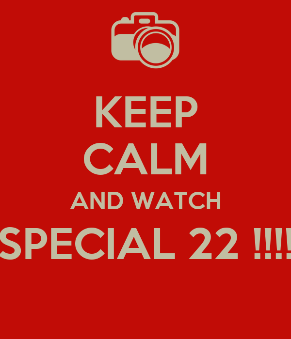 KEEP CALM AND WATCH SPECIAL 22 !!!!