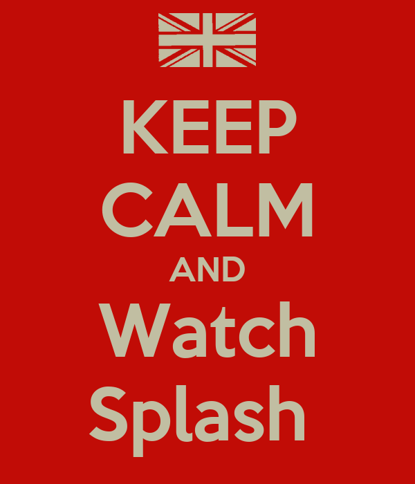 KEEP CALM AND Watch Splash
