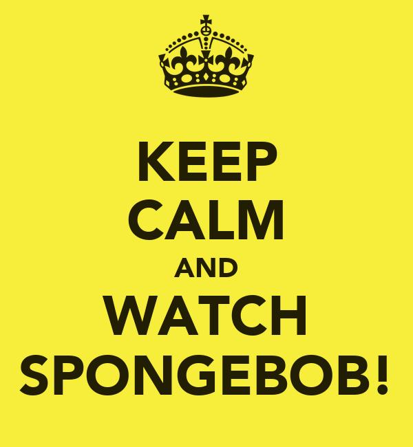 KEEP CALM AND WATCH SPONGEBOB!