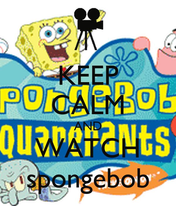 KEEP CALM AND WATCH  spongebob
