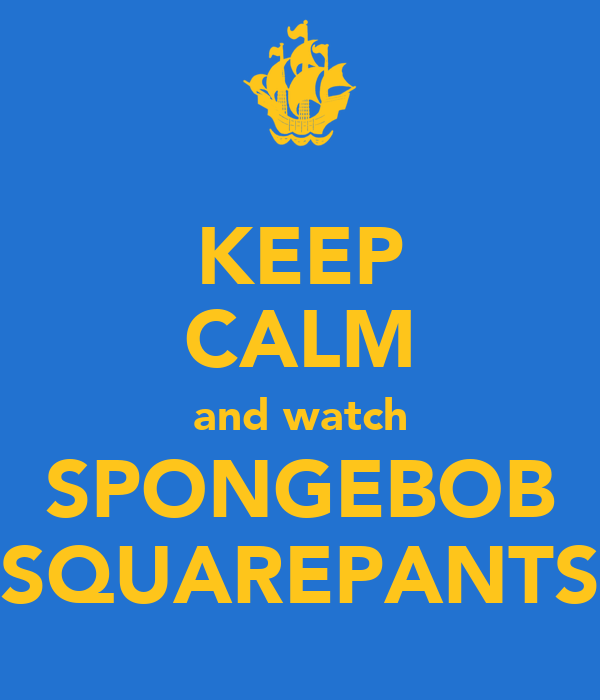 KEEP CALM and watch SPONGEBOB SQUAREPANTS