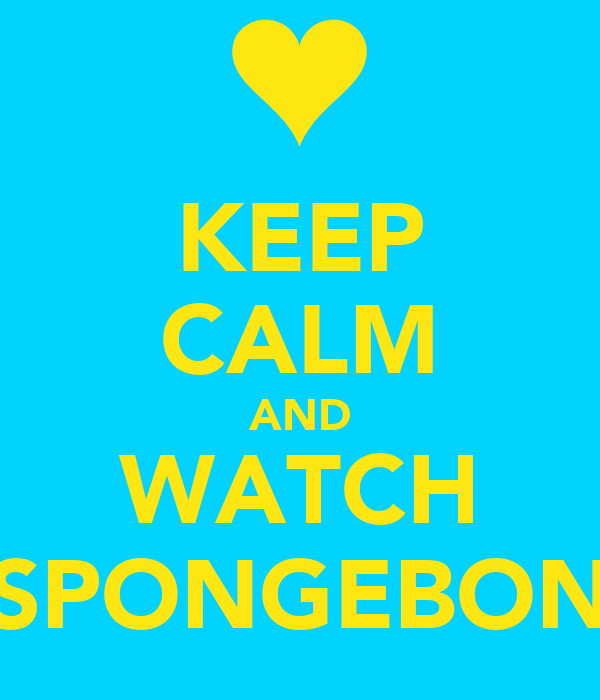 KEEP CALM AND WATCH SPONGEBON