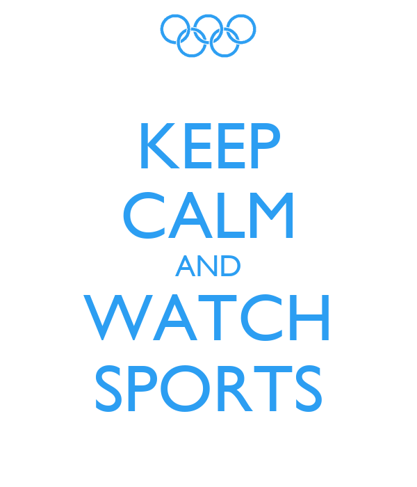 KEEP CALM AND WATCH SPORTS