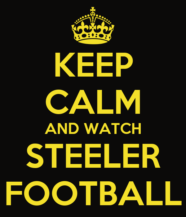 KEEP CALM AND WATCH STEELER FOOTBALL