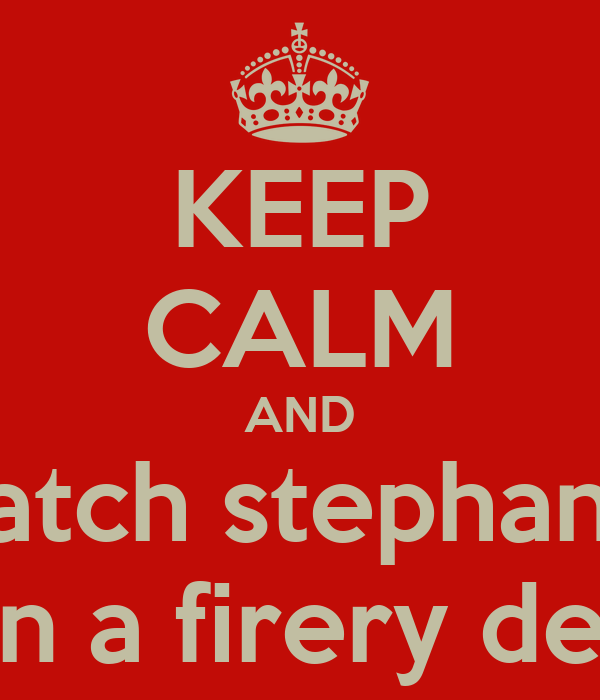 KEEP CALM AND watch stephanie die in a firery death!!