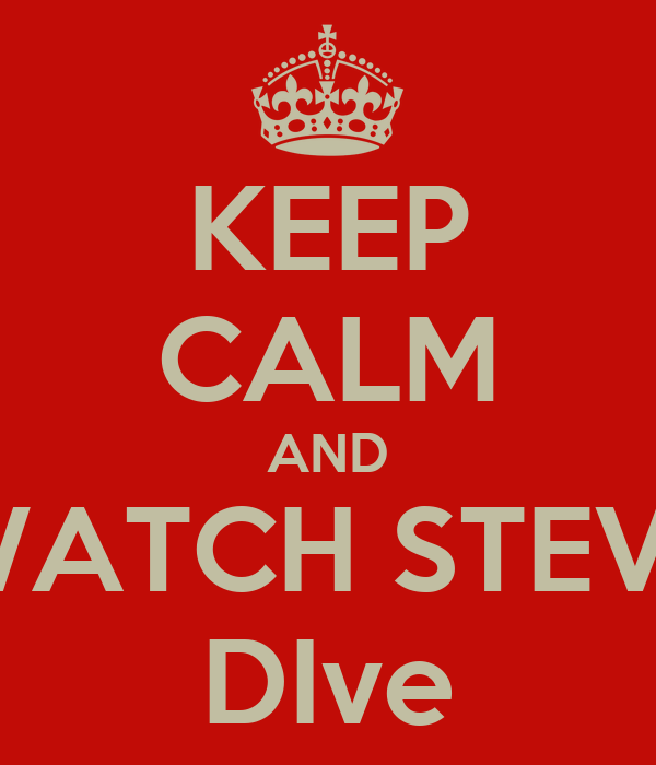 KEEP CALM AND WATCH STEVE DIve