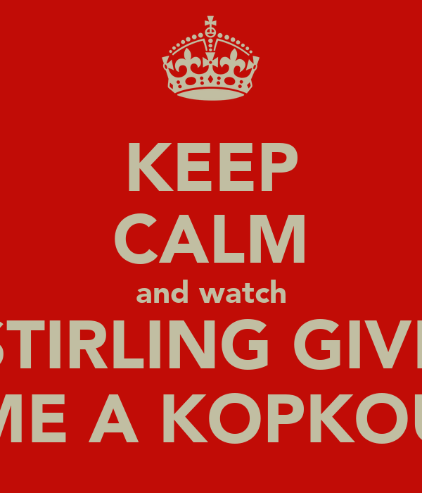 KEEP CALM and watch STIRLING GIVE ME A KOPKOU