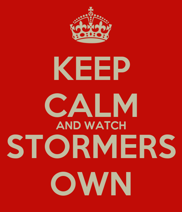 KEEP CALM AND WATCH STORMERS OWN