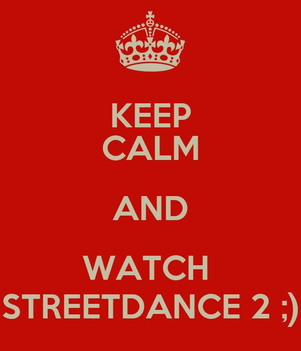 KEEP CALM AND WATCH  STREETDANCE 2 ;)