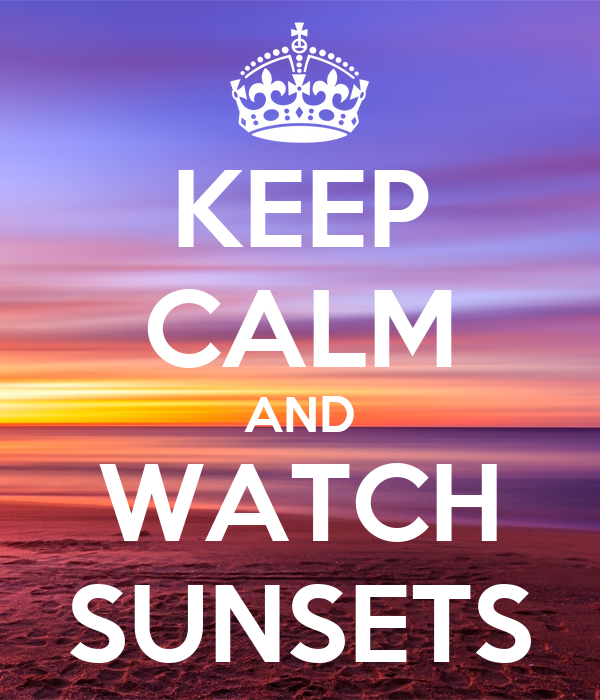 KEEP CALM AND WATCH SUNSETS