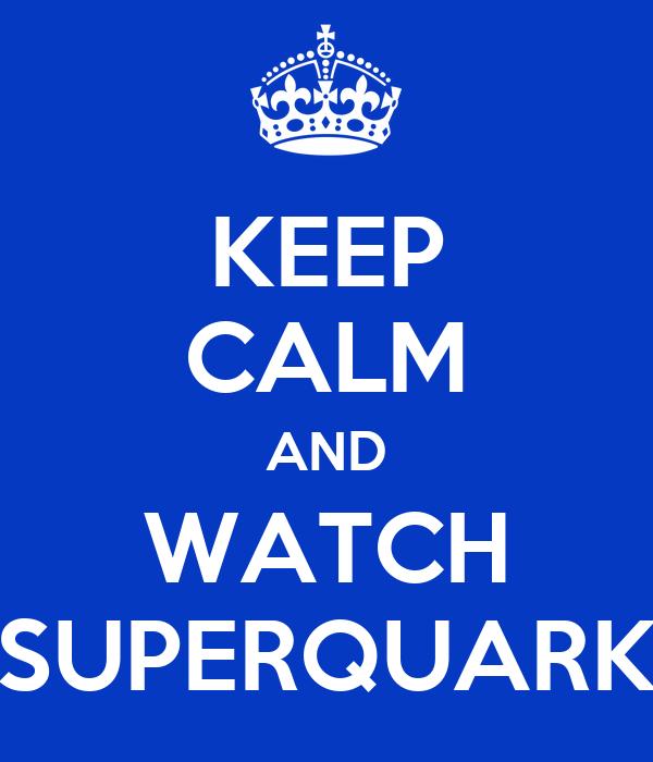 KEEP CALM AND WATCH SUPERQUARK