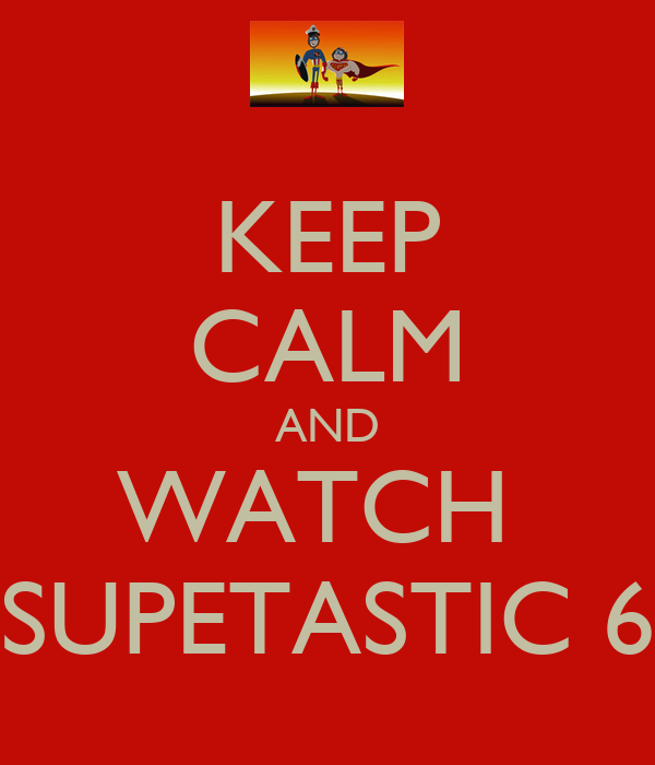KEEP CALM AND WATCH  SUPETASTIC 6