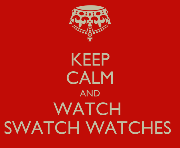 KEEP CALM AND WATCH  SWATCH WATCHES