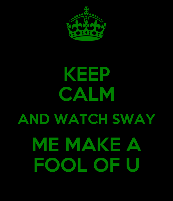 KEEP CALM AND WATCH SWAY ME MAKE A FOOL OF U