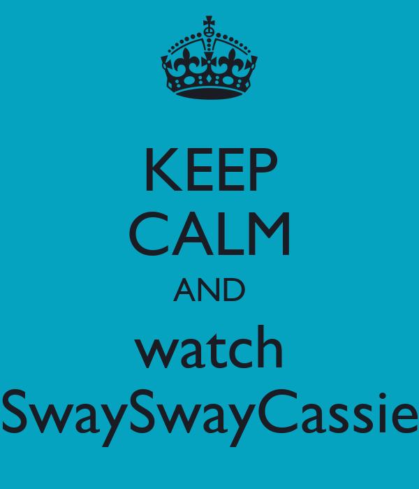 KEEP CALM AND watch SwaySwayCassie