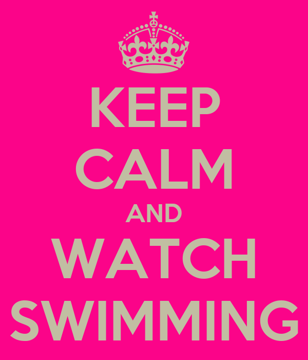 KEEP CALM AND WATCH SWIMMING