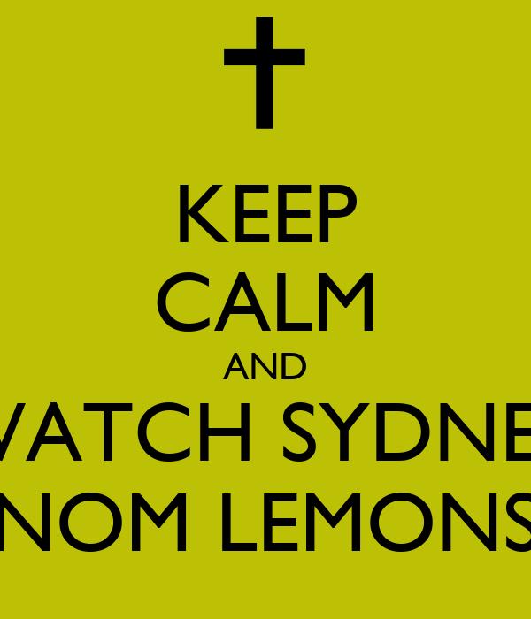 KEEP CALM AND WATCH SYDNEY NOM LEMONS